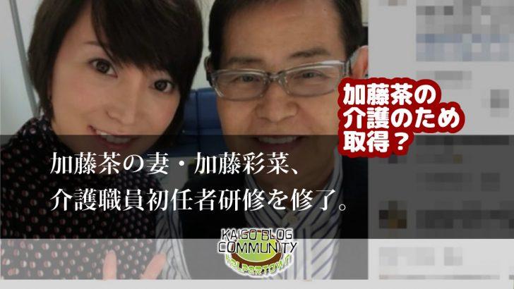 加藤茶の妻、介護職員初任者研修を修了